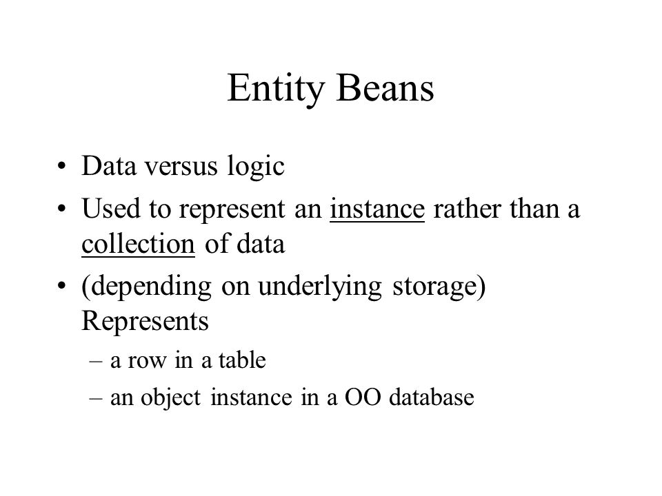 Entity Beans Data versus logic Used to represent an instance rather than a collection of data (depending on underlying storage) Represents –a row in a table –an object instance in a OO database