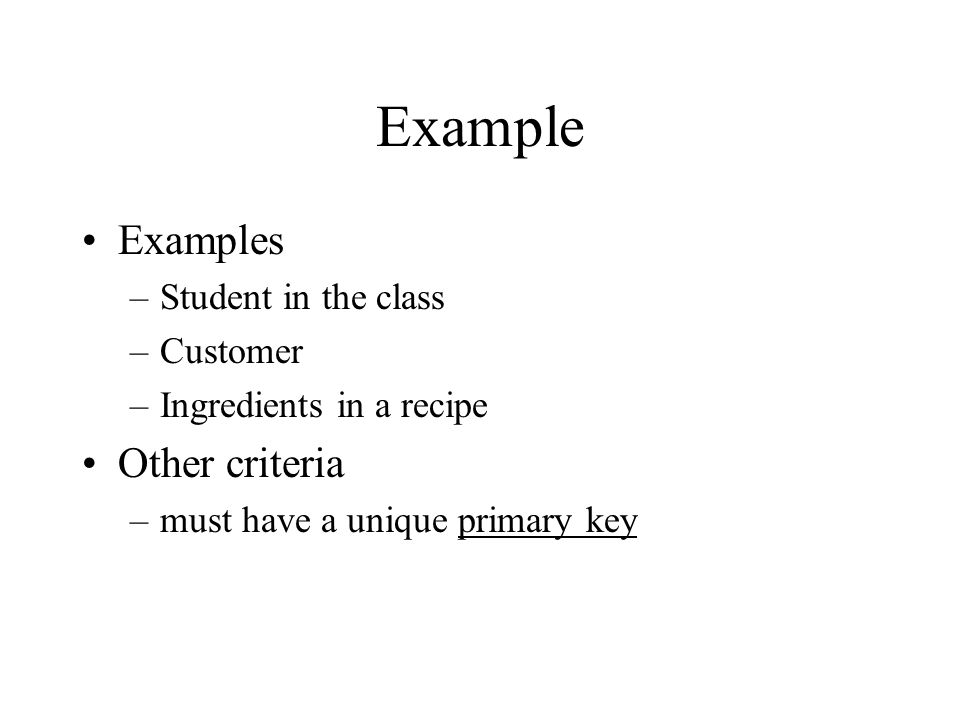 Example Examples –Student in the class –Customer –Ingredients in a recipe Other criteria –must have a unique primary key