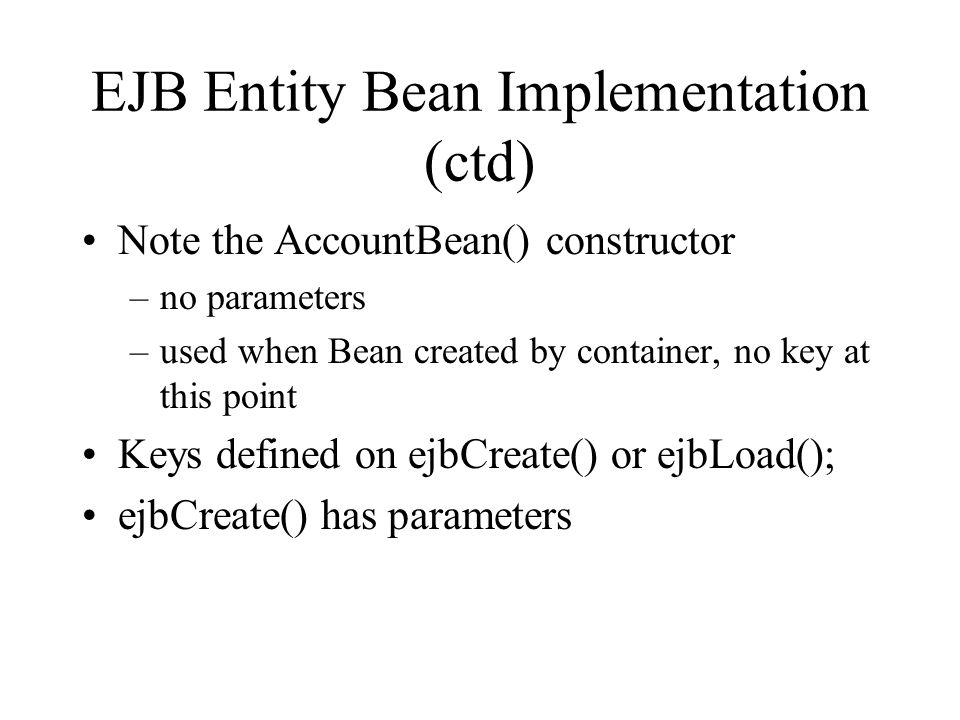 EJB Entity Bean Implementation (ctd) Note the AccountBean() constructor –no parameters –used when Bean created by container, no key at this point Keys