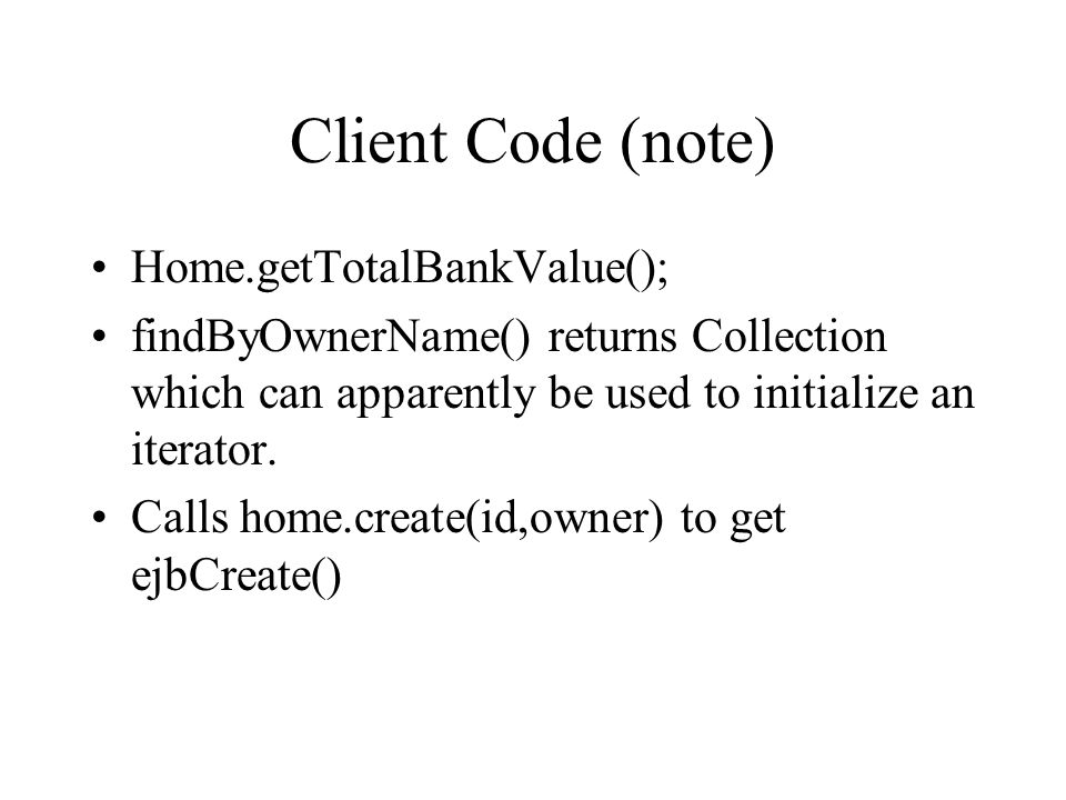 Client Code (note) Home.getTotalBankValue(); findByOwnerName() returns Collection which can apparently be used to initialize an iterator. Calls home.c