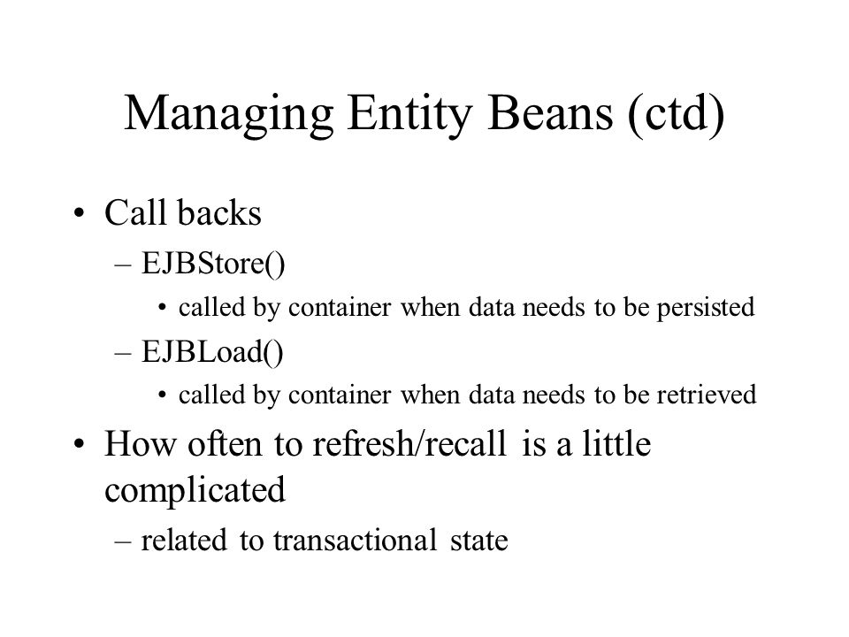 Call backs –EJBStore() called by container when data needs to be persisted –EJBLoad() called by container when data needs to be retrieved How often to refresh/recall is a little complicated –related to transactional state Managing Entity Beans (ctd)