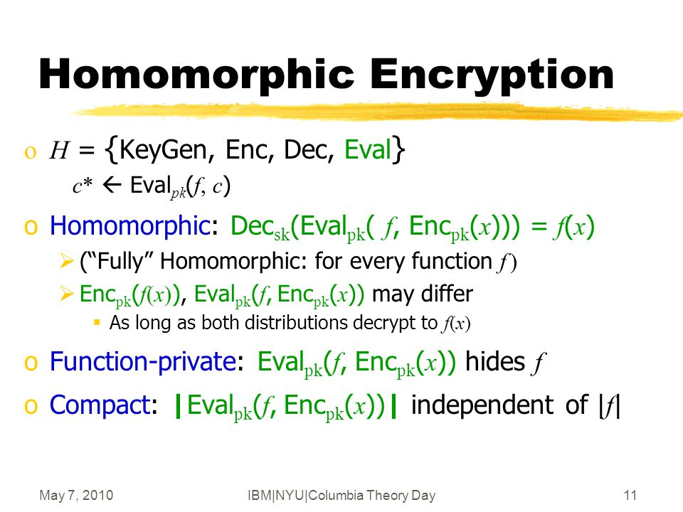 May 7, 2010IBM|NYU|Columbia Theory Day12 (x,+)-Homomorphic Encryption, the Gentry Way [G'09] Evaluate any function in four easy steps oStep 1: Encryption from linear ECCs  Additive homomorphism oStep 2: ECC lives inside a ring  Also multiplicative homomorphism  But only for a few operations (i.e., low-degree poly's) oStep 3: Bootstrapping  Few ops (but not too few)  any number of ops oStep 4: Everything else