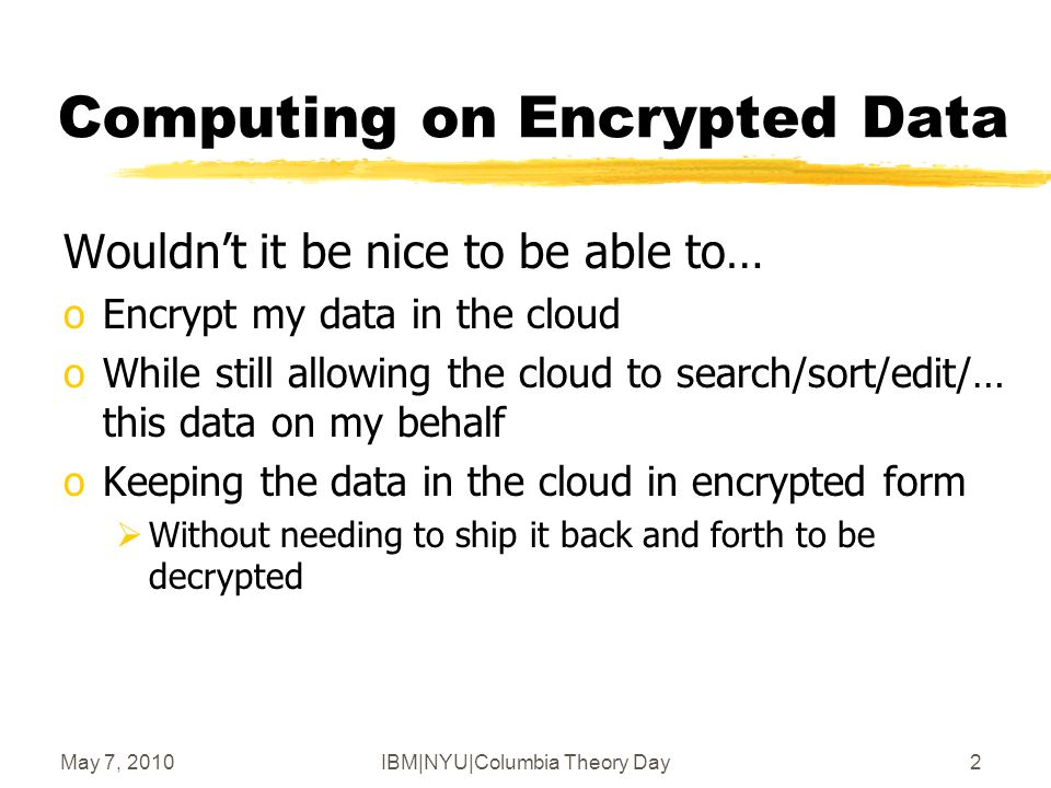May 7, 2010IBM|NYU|Columbia Theory Day3 Computing on Encrypted Data Wouldn't it be nice to be able to… oEncrypt my queries to the cloud oWhile still allowing the cloud to process them oCloud returns encrypted answers  that I can decrypt