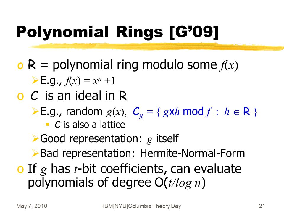 May 7, 2010IBM|NYU|Columbia Theory Day22 Polynomial Rings [G'09] Thm: Bounded-Distance Decoding in ideal lattices is hard  Enc(0), Enc(1) are indistinguishable oBounded-Distance-Decoding: Given x close to the lattice, find dist( x, lattice)