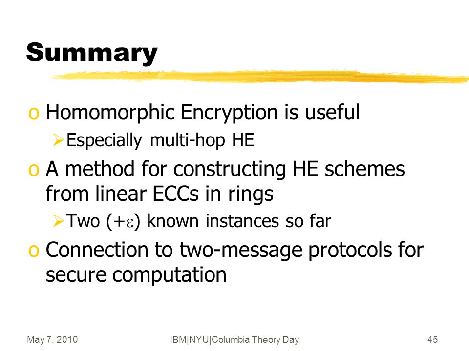 May 7, 2010IBM|NYU|Columbia Theory Day45 Summary oHomomorphic Encryption is useful  Especially multi-hop HE oA method for constructing HE schemes from linear ECCs in rings  Two (+  ) known instances so far oConnection to two-message protocols for secure computation
