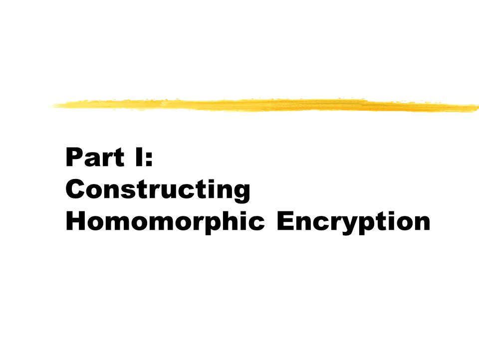 May 7, 2010IBM|NYU|Columbia Theory Day7 Privacy Homomorphisms [RAD78] Some examples: o Raw RSA : c  x e mod N ( x  c d mod N )  x 1 e x x 2 e = ( x 1 x x 2 ) e mod N oGM84: Enc( 0 )  R QR, Enc( 1 )  R QNR (in Z N * )  Enc( x 1 ) x Enc( x 2 ) = Enc( x 1  x 2 ) mod N Plaintext space P Ciphertext space C x 1 x 2 c i  Enc( x i ) c 1 c 2  yd y  Dec( d )