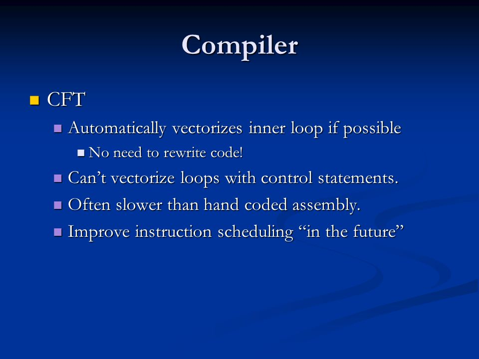 Compiler CFT CFT Automatically vectorizes inner loop if possible Automatically vectorizes inner loop if possible No need to rewrite code.