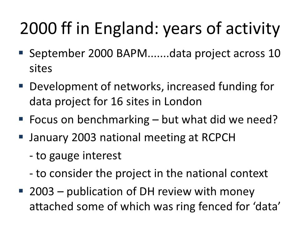 2000 ff in England: years of activity  September 2000 BAPM.......data project across 10 sites  Development of networks, increased funding for data project for 16 sites in London  Focus on benchmarking – but what did we need.