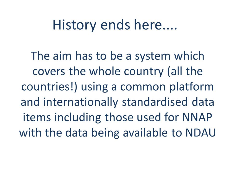 The aim has to be a system which covers the whole country (all the countries!) using a common platform and internationally standardised data items including those used for NNAP with the data being available to NDAU History ends here....