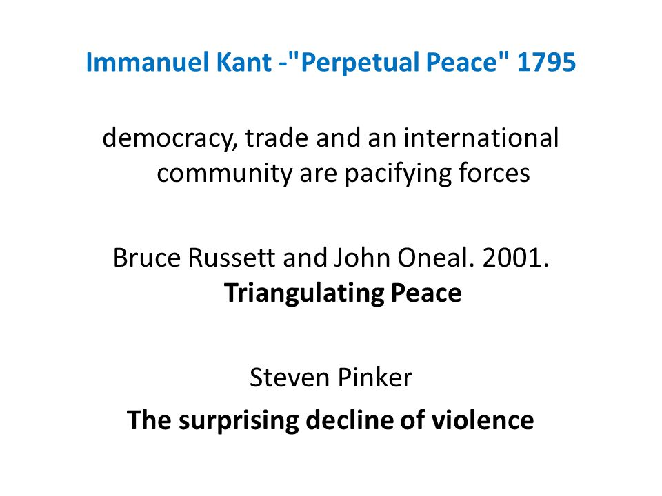 Immanuel Kant - Perpetual Peace 1795 democracy, trade and an international community are pacifying forces Bruce Russett and John Oneal.