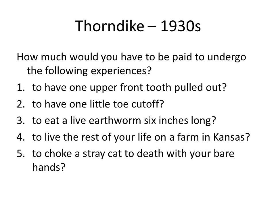 Thorndike – 1930s How much would you have to be paid to undergo the following experiences.