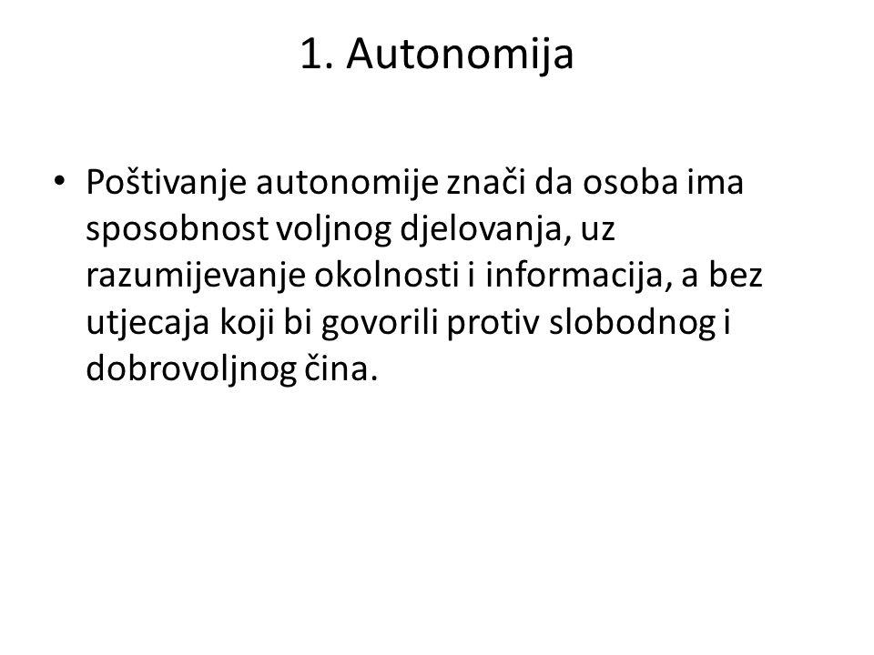 1. Autonomija Poštivanje autonomije znači da osoba ima sposobnost voljnog djelovanja, uz razumijevanje okolnosti i informacija, a bez utjecaja koji bi