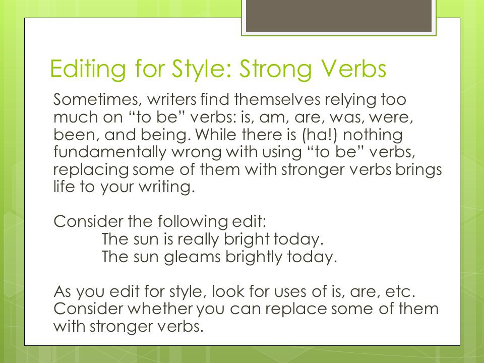 Editing for Style: Strong Verbs Sometimes, writers find themselves relying too much on to be verbs: is, am, are, was, were, been, and being.