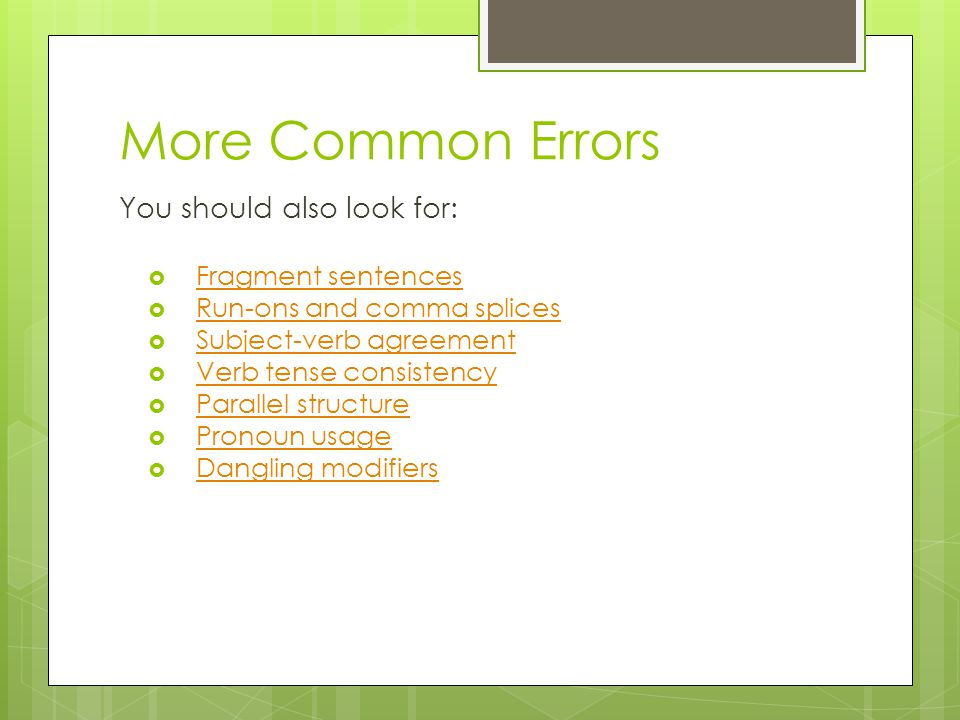 More Common Errors You should also look for:  Fragment sentences Fragment sentences  Run-ons and comma splices Run-ons and comma splices  Subject-verb agreement Subject-verb agreement  Verb tense consistency Verb tense consistency  Parallel structure Parallel structure  Pronoun usage Pronoun usage  Dangling modifiers Dangling modifiers