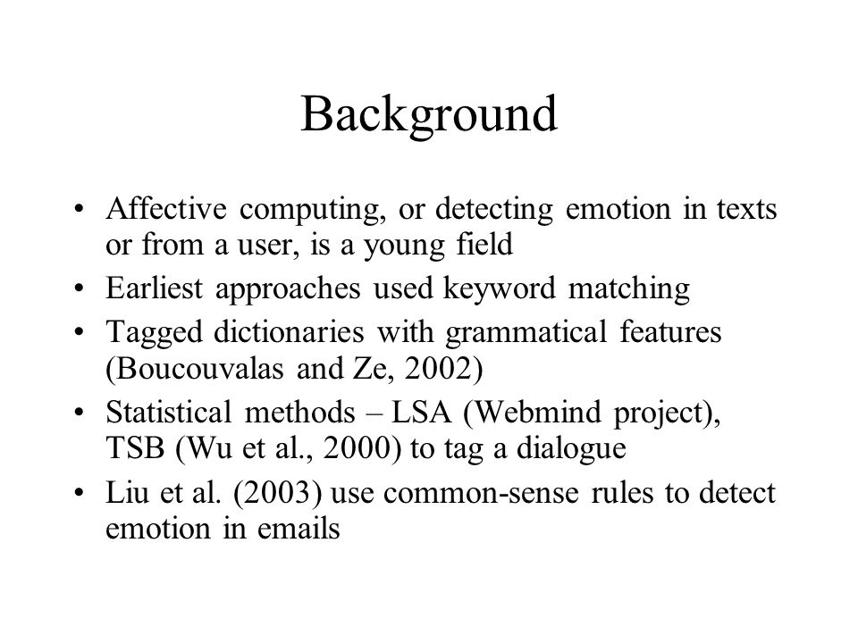 Background Affective computing, or detecting emotion in texts or from a user, is a young field Earliest approaches used keyword matching Tagged dictio