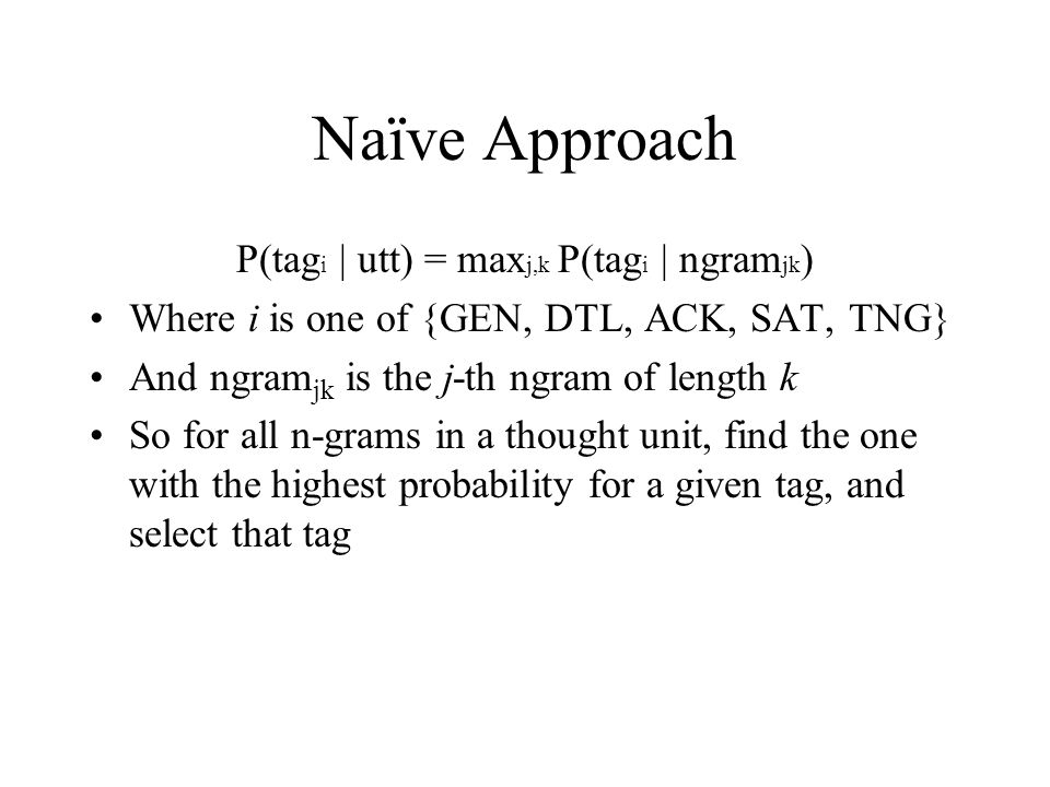 Naïve Approach P(tag i | utt) = max j,k P(tag i | ngram jk ) Where i is one of {GEN, DTL, ACK, SAT, TNG} And ngram jk is the j-th ngram of length k So