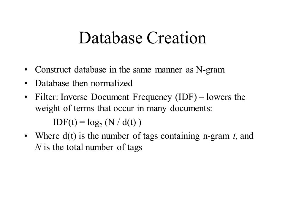 Database Creation Construct database in the same manner as N-gram Database then normalized Filter: Inverse Document Frequency (IDF) – lowers the weigh