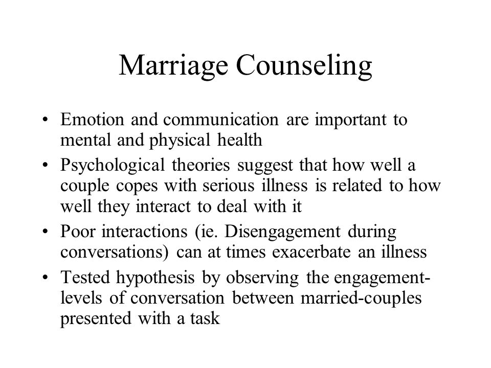 Marriage Counseling Emotion and communication are important to mental and physical health Psychological theories suggest that how well a couple copes