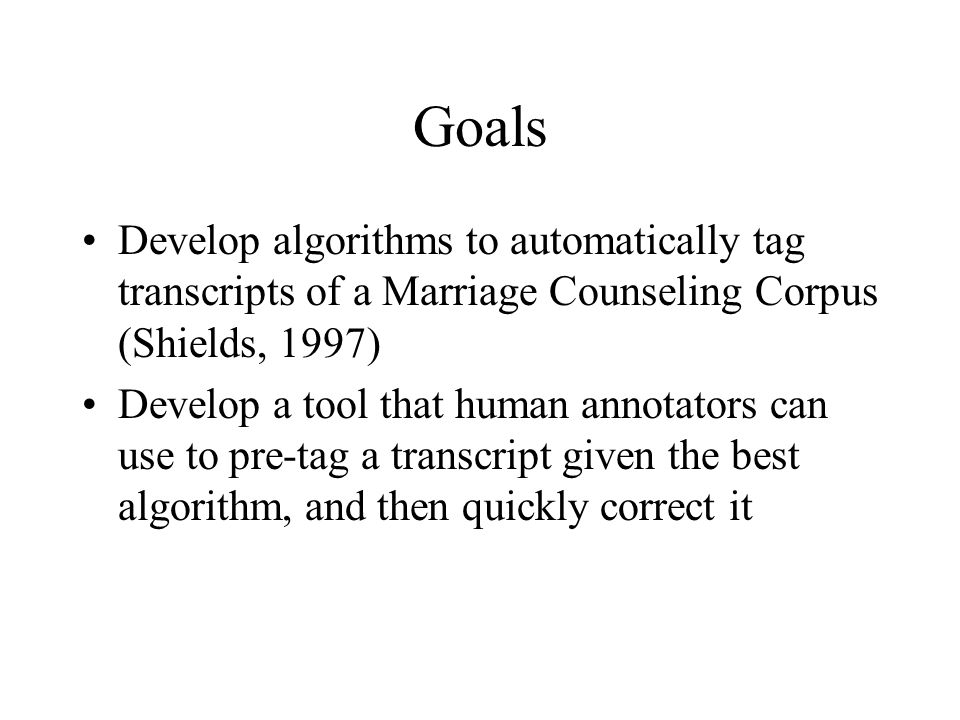 Goals Develop algorithms to automatically tag transcripts of a Marriage Counseling Corpus (Shields, 1997) Develop a tool that human annotators can use
