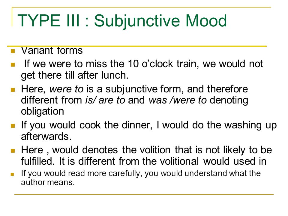 TYPE III : Subjunctive Mood A:If we caught the 10 o'clock train, we would get there by lunch time. B: If I came into a fortune, I would give up workin