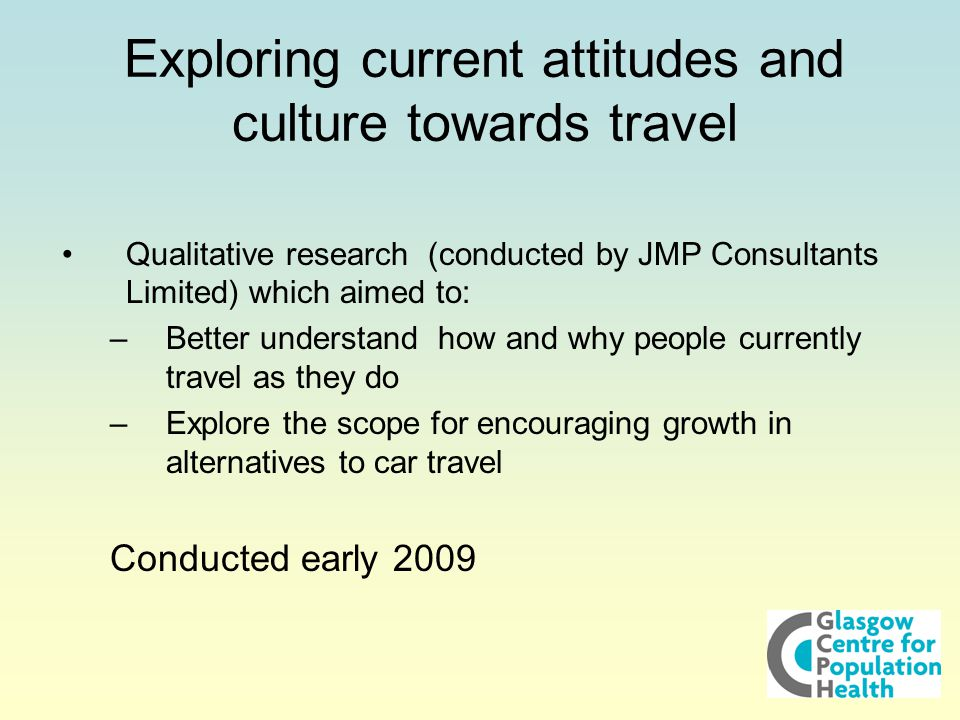 Exploring current attitudes and culture towards travel Qualitative research (conducted by JMP Consultants Limited) which aimed to: –Better understand how and why people currently travel as they do –Explore the scope for encouraging growth in alternatives to car travel Conducted early 2009