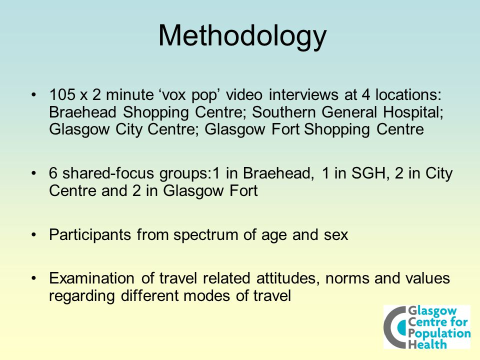 105 x 2 minute 'vox pop' video interviews at 4 locations: Braehead Shopping Centre; Southern General Hospital; Glasgow City Centre; Glasgow Fort Shopping Centre 6 shared-focus groups:1 in Braehead, 1 in SGH, 2 in City Centre and 2 in Glasgow Fort Participants from spectrum of age and sex Examination of travel related attitudes, norms and values regarding different modes of travel Methodology