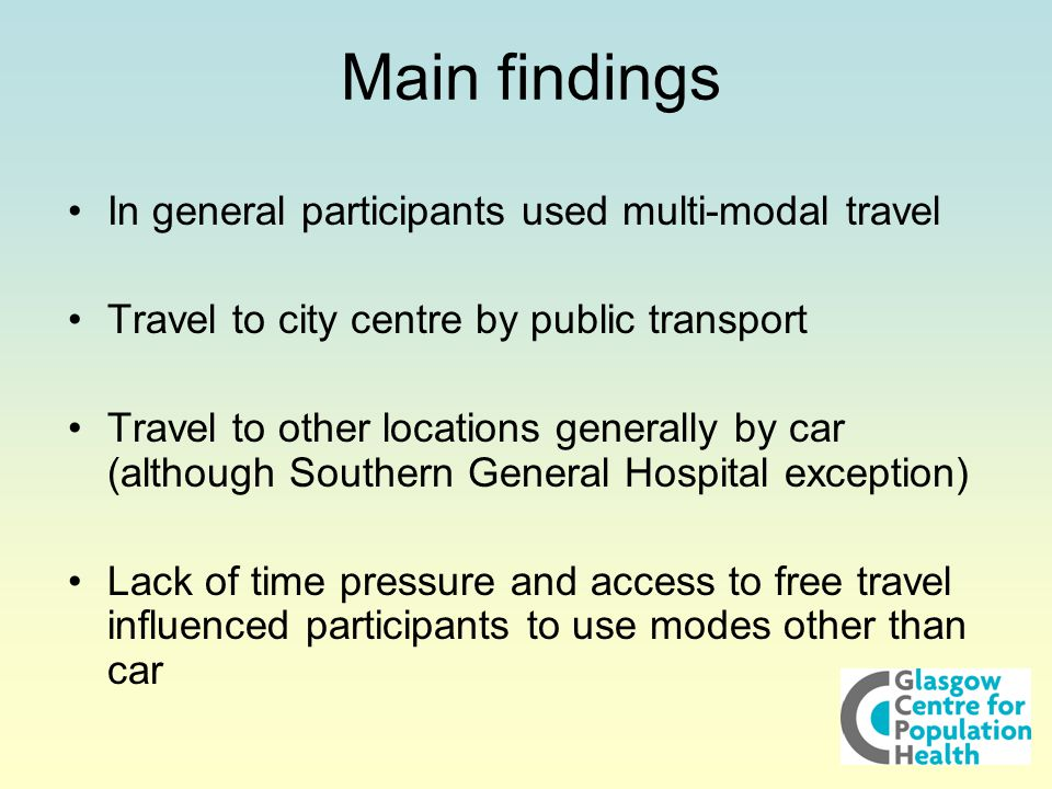 Main findings In general participants used multi-modal travel Travel to city centre by public transport Travel to other locations generally by car (although Southern General Hospital exception) Lack of time pressure and access to free travel influenced participants to use modes other than car