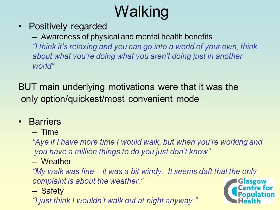 Walking Positively regarded –Awareness of physical and mental health benefits I think it's relaxing and you can go into a world of your own, think about what you're doing what you aren't doing just in another world BUT main underlying motivations were that it was the only option/quickest/most convenient mode Barriers –Time Aye if I have more time I would walk, but when you're working and you have a million things to do you just don't know –Weather My walk was fine – it was a bit windy.