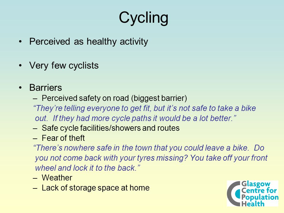 """Cycling Perceived as healthy activity Very few cyclists Barriers –Perceived safety on road (biggest barrier) """"They're telling everyone to get fit, but"""