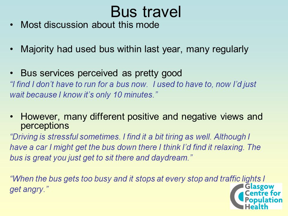 Bus travel Most discussion about this mode Majority had used bus within last year, many regularly Bus services perceived as pretty good I find I don't have to run for a bus now.