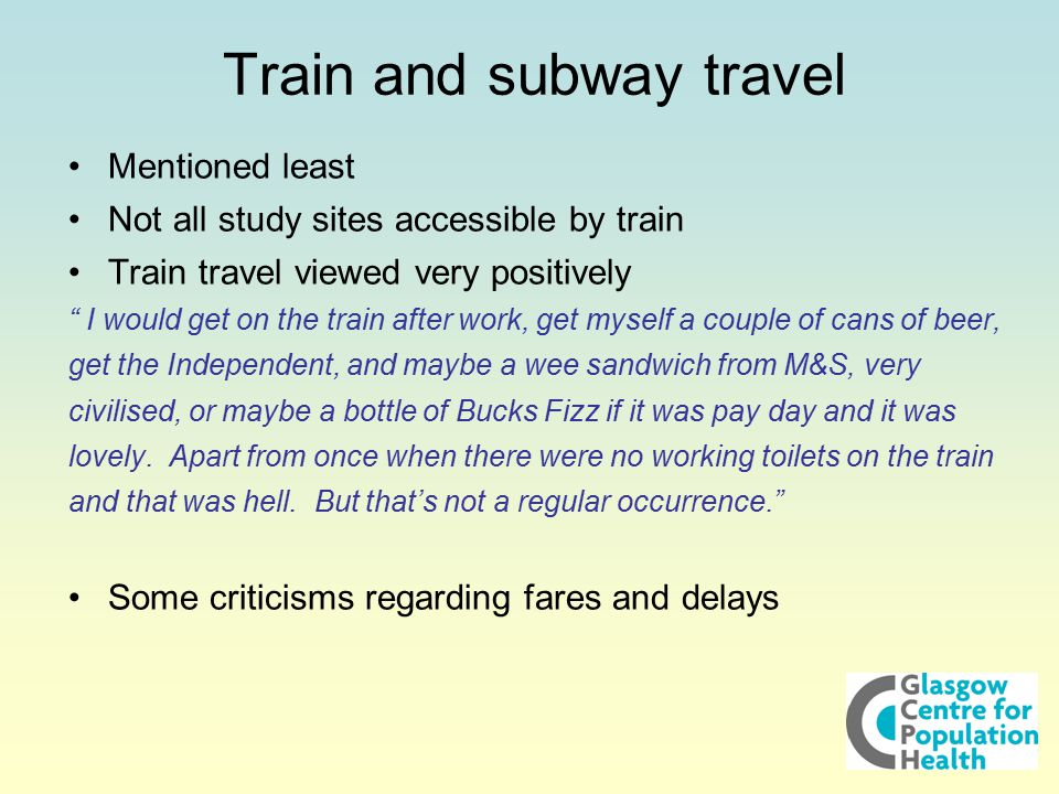 """Train and subway travel Mentioned least Not all study sites accessible by train Train travel viewed very positively """" I would get on the train after w"""