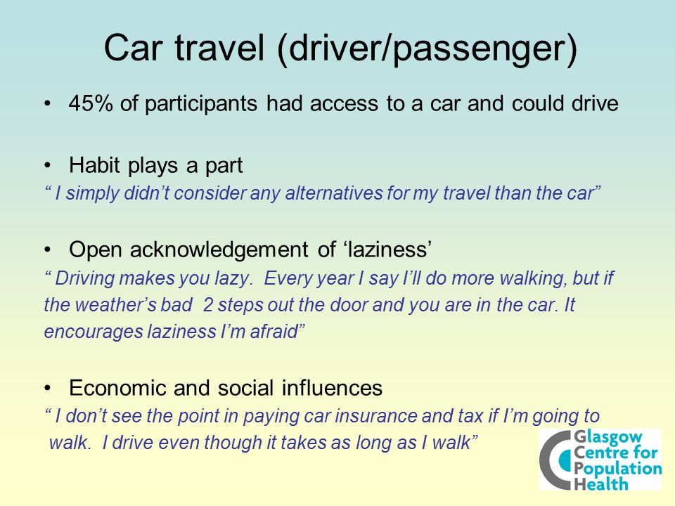 Car travel (driver/passenger) 45% of participants had access to a car and could drive Habit plays a part I simply didn't consider any alternatives for my travel than the car Open acknowledgement of 'laziness' Driving makes you lazy.
