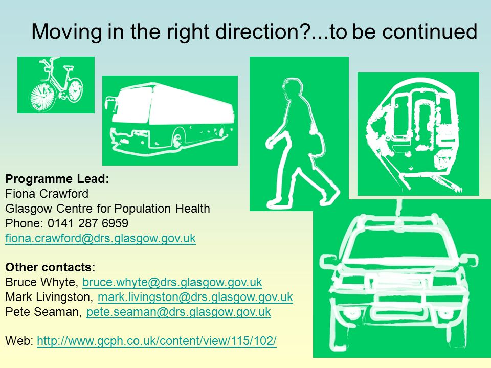 Moving in the right direction?...to be continued Programme Lead: Fiona Crawford Glasgow Centre for Population Health Phone: 0141 287 6959 fiona.crawford@drs.glasgow.gov.uk fiona.crawford@drs.glasgow.gov.uk Other contacts: Bruce Whyte, bruce.whyte@drs.glasgow.gov.ukbruce.whyte@drs.glasgow.gov.uk Mark Livingston, mark.livingston@drs.glasgow.gov.ukmark.livingston@drs.glasgow.gov.uk Pete Seaman, pete.seaman@drs.glasgow.gov.ukpete.seaman@drs.glasgow.gov.uk Web: http://www.gcph.co.uk/content/view/115/102/http://www.gcph.co.uk/content/view/115/102/