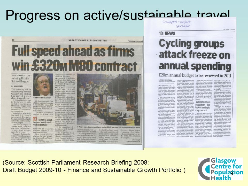 9 Progress on active/sustainable travel (Source: Scottish Parliament Research Briefing 2008: Draft Budget 2009-10 - Finance and Sustainable Growth Portfolio ) Scottish Government Spend in Real Terms (£m) 08/0909/1010/11% change Motorways & trunk roads 93010351120+10% Support for active sustainable travel 11 10-3%