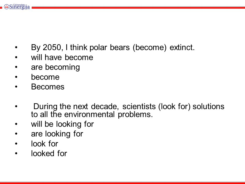 By 2050, I think polar bears (become) extinct.