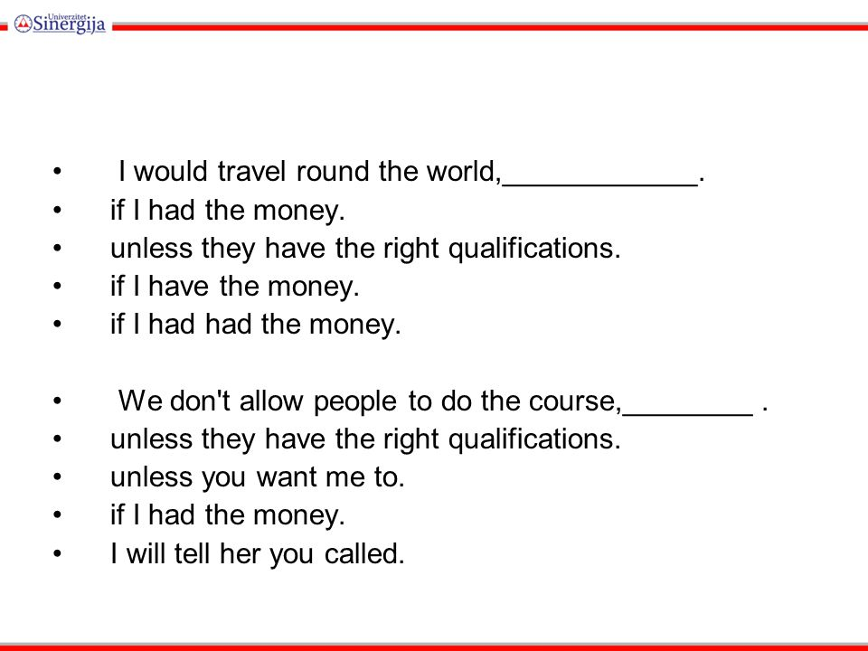 I would travel round the world,____________. if I had the money.