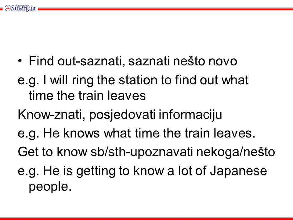Find out-saznati, saznati nešto novo e.g. I will ring the station to find out what time the train leaves Know-znati, posjedovati informaciju e.g. He k