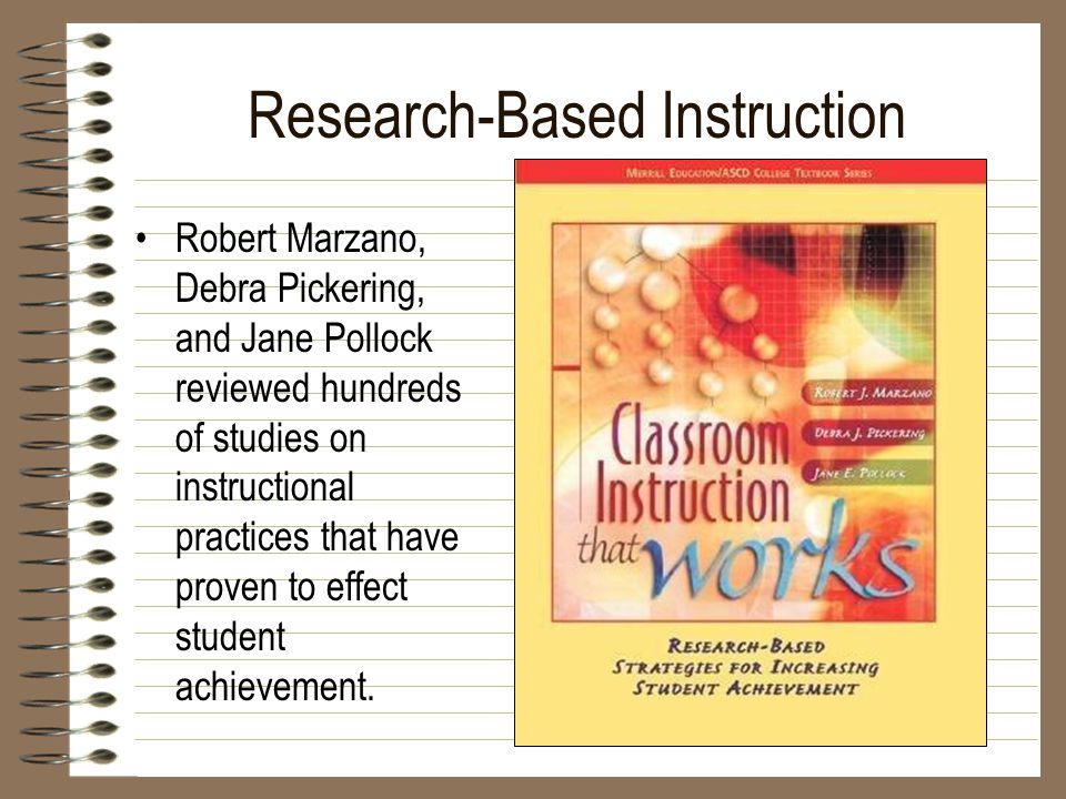Research-Based Instruction Robert Marzano, Debra Pickering, and Jane Pollock reviewed hundreds of studies on instructional practices that have proven