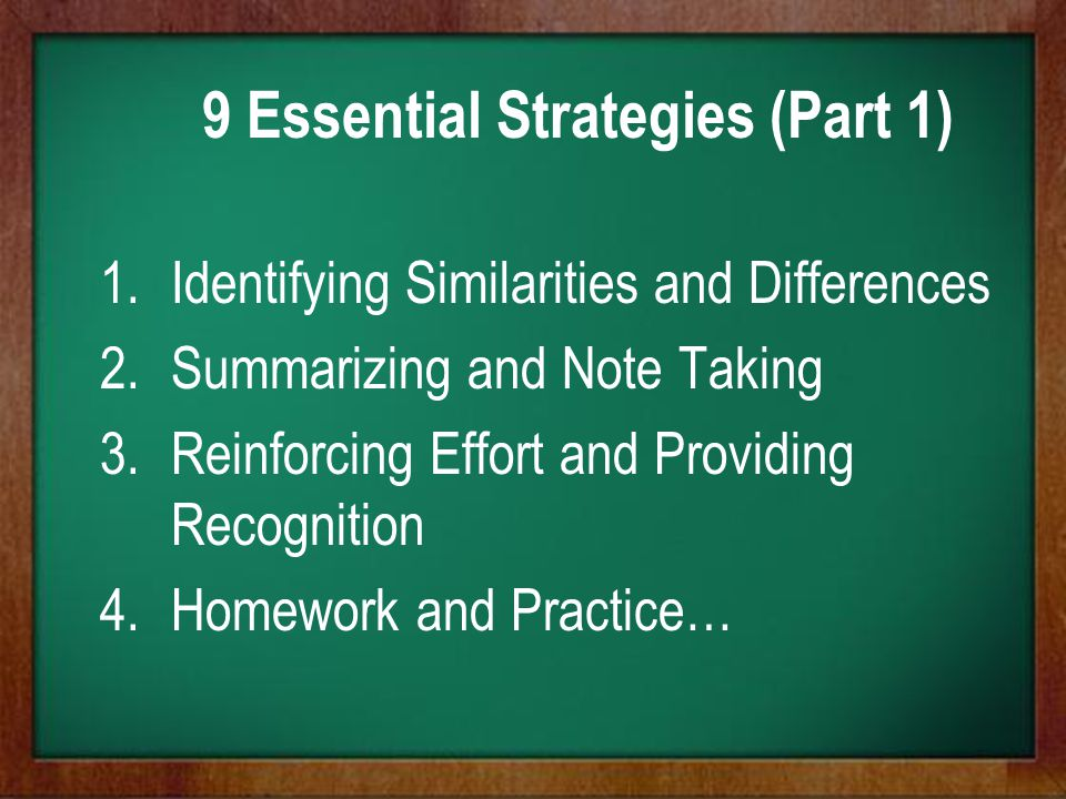 9 Essential Strategies (Part 1) 1.Identifying Similarities and Differences 2.Summarizing and Note Taking 3.Reinforcing Effort and Providing Recognitio