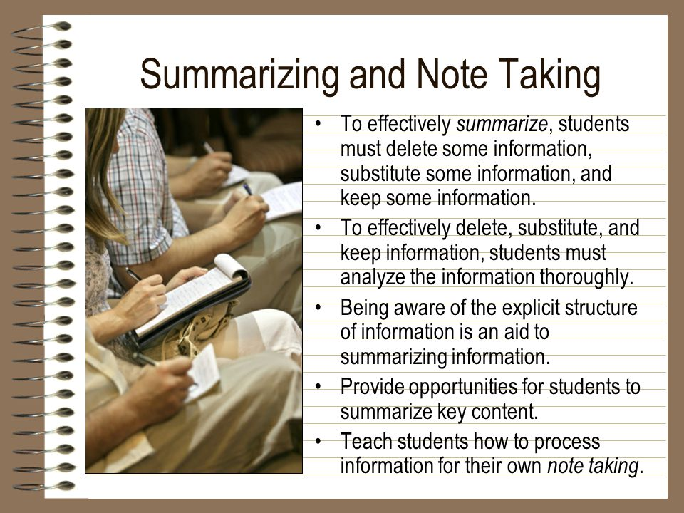 Summarizing and Note Taking To effectively summarize, students must delete some information, substitute some information, and keep some information. T