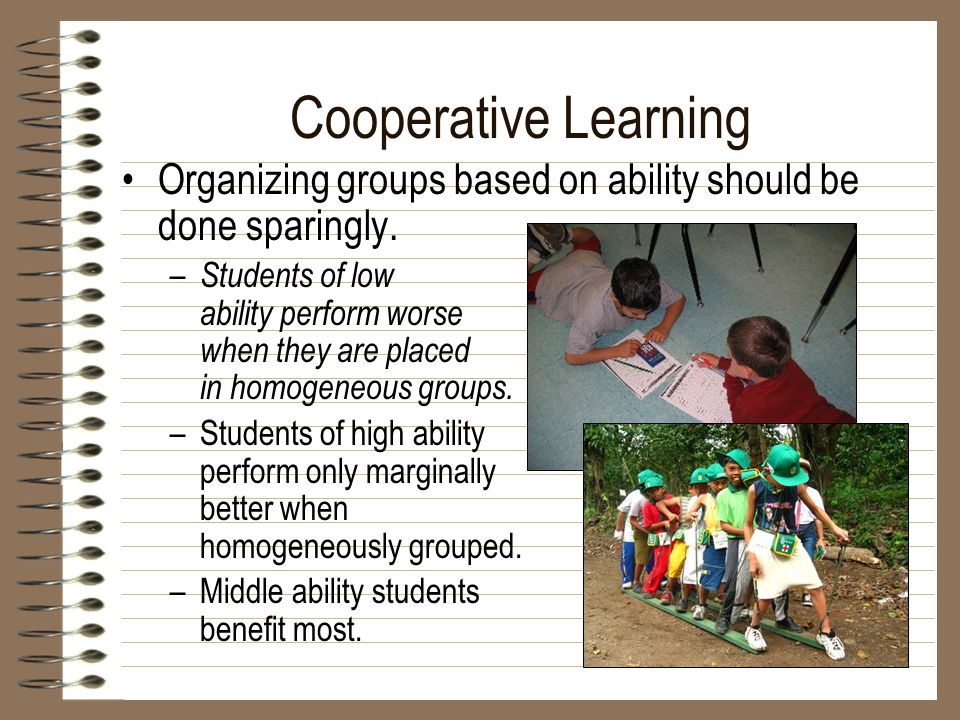 Cooperative Learning Organizing groups based on ability should be done sparingly. – Students of low ability perform worse when they are placed in homo