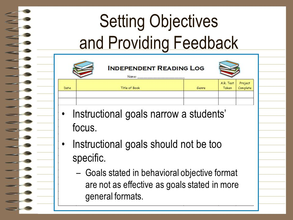 Setting Objectives and Providing Feedback Instructional goals narrow a students' focus. Instructional goals should not be too specific. –Goals stated