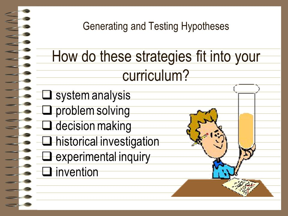 Generating and Testing Hypotheses How do these strategies fit into your curriculum?  system analysis  problem solving  decision making  historical