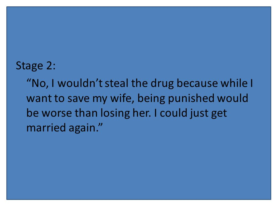 Stage 2: No, I wouldn't steal the drug because while I want to save my wife, being punished would be worse than losing her.