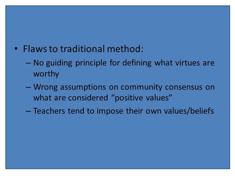 Flaws to traditional method: – No guiding principle for defining what virtues are worthy – Wrong assumptions on community consensus on what are considered positive values – Teachers tend to impose their own values/beliefs