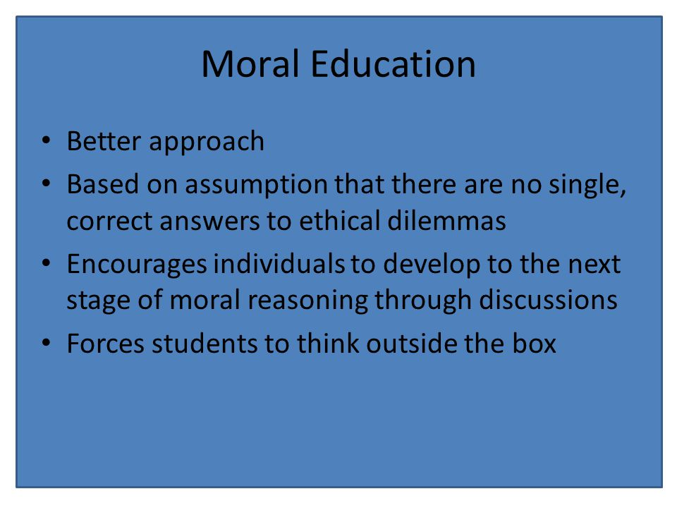 Moral Education Better approach Based on assumption that there are no single, correct answers to ethical dilemmas Encourages individuals to develop to the next stage of moral reasoning through discussions Forces students to think outside the box