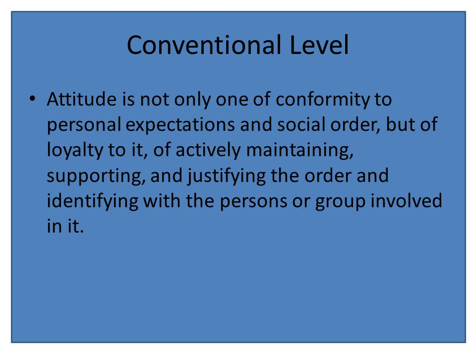 Conventional Level Attitude is not only one of conformity to personal expectations and social order, but of loyalty to it, of actively maintaining, supporting, and justifying the order and identifying with the persons or group involved in it.