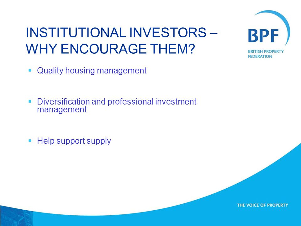  Quality housing management  Diversification and professional investment management  Help support supply INSTITUTIONAL INVESTORS – WHY ENCOURAGE THEM
