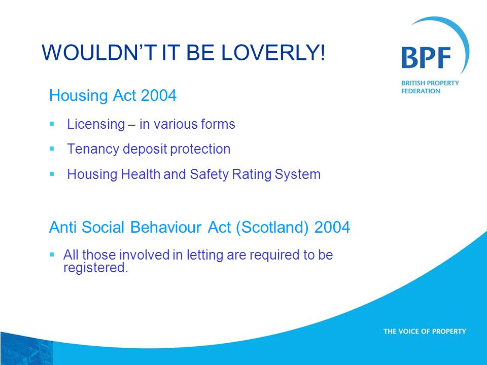 Housing Act 2004  Licensing – in various forms  Tenancy deposit protection  Housing Health and Safety Rating System Anti Social Behaviour Act (Scotland) 2004  All those involved in letting are required to be registered.