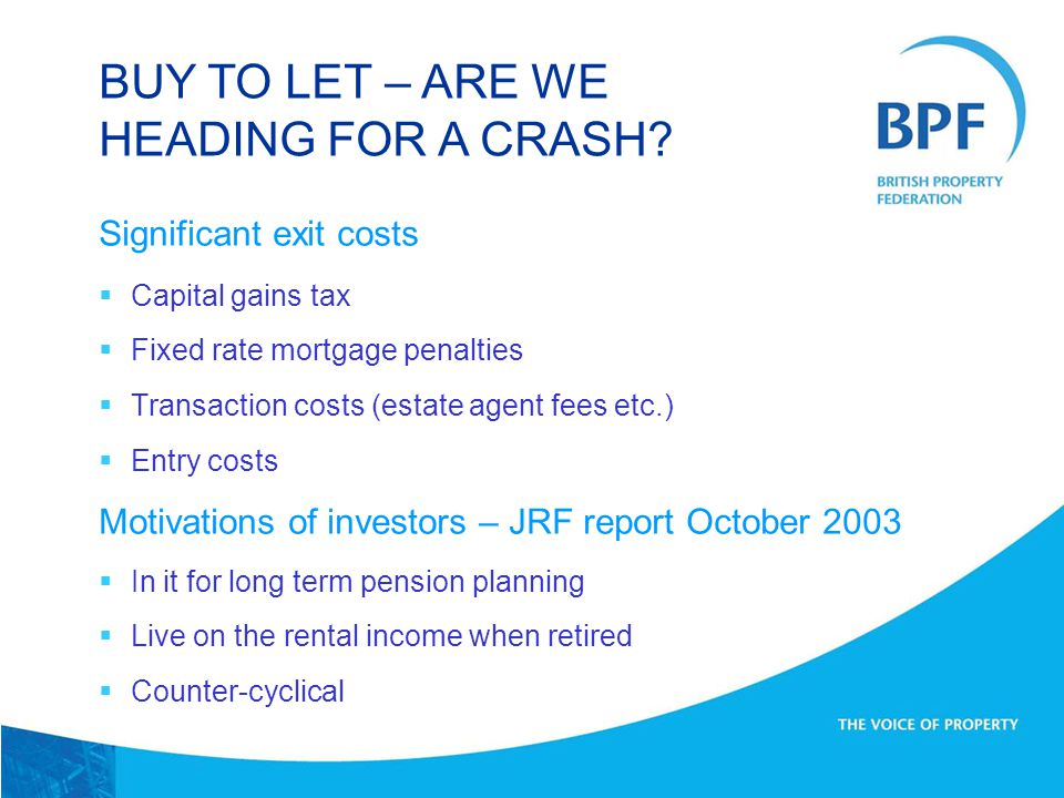 Significant exit costs  Capital gains tax  Fixed rate mortgage penalties  Transaction costs (estate agent fees etc.)  Entry costs Motivations of investors – JRF report October 2003  In it for long term pension planning  Live on the rental income when retired  Counter-cyclical BUY TO LET – ARE WE HEADING FOR A CRASH